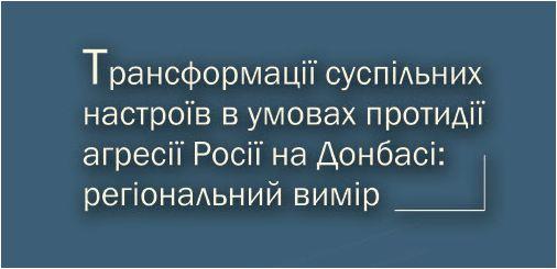 Трансформації суспільних настроїв в умовах протидії агресії Росії на Донбасі: регіональний вимір